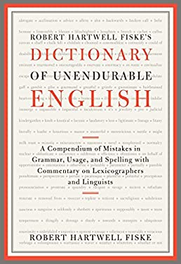 Dictionary of Unendurable English : A Compendium of Mistakes in Grammar, Usage, and Spelling with Commentary on Lexicographers and Linguists