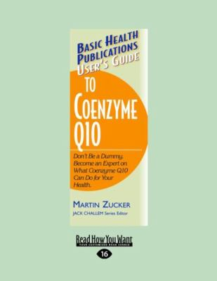User's Guide to Coenzyme Q10: Don't Be a Dummy. Become an Expert on What Coenzyme Q10 Can Do for Your Health (Large Print 16pt) 9781458724854