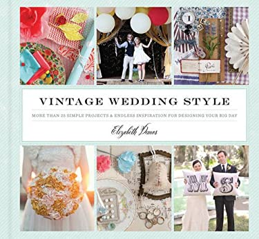 Vintage Wedding Style: More Than 25 Simple Projects and Endless Inspiration for Designing You