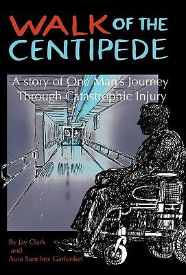 Walk of the Centipede: A Story of One Man's Journey Through Catastrophic Injury 9781450222150