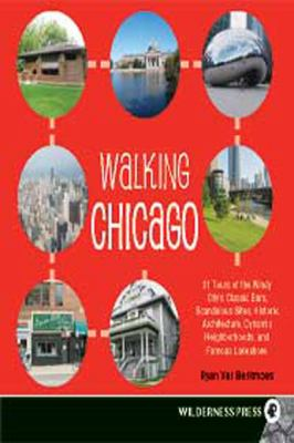 Walking Chicago: 31 Tours of the Windy City's Classic Bars, Scandalous Sites, Historic Architecture, Dynamic Neighborhoods, and Famous 9781459608078