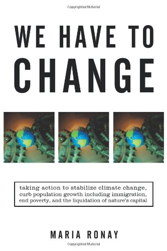 We Have to Change: Taking Action to Stabilize Climate Change, Curb Population Growth Including Immigration, End Poverty, and the Liquidat 9781450271318