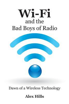 Wi-Fi and the Bad Boys of Radio: Dawn of a Wireless Technology 9781457505607