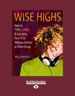 Wise Highs: How to Thrill, Chill, & Get Away from It All Without Alcohol or Other Drugs (Large Print 16pt) 9781458715678