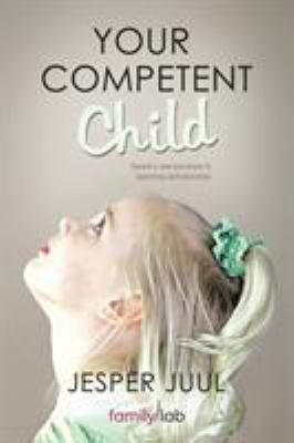 Your Competent Child: Toward a New Paradigm in Parenting and Education 9781452538907