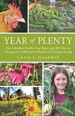 Year of Plenty: One Suburban Family, Four Rules, and 365 Days of Homegrown Adventure in Pursuit of Christian Living 9781451400748