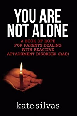 You Are Not Alone: A Book of Hope for Parents Dealing With Reactive Attachment Disorder (RAD)