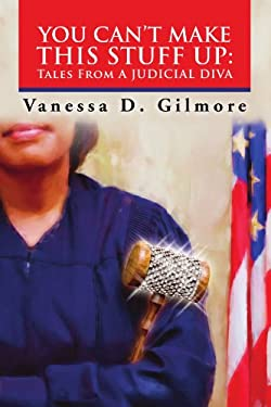 You Can't Make This Stuff Up: Tales from a Judicial Diva 9781453569511