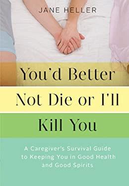 You'd Better Not Die or I'll Kill You: A Caregiver's Survival Guide to Keeping You in Good Health and Good Spirits 9781452107530