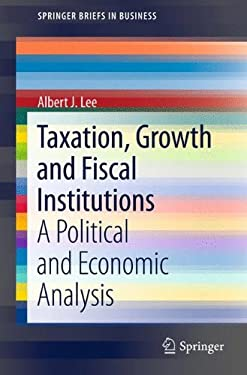 Taxation, Growth and Fiscal Institutions: A Political and Economic Analysis 9781461412892