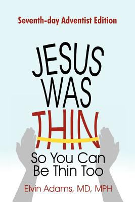 Jesus Was Thin So You Can Be Thin Too: Seventh-Day Adventist Edition 9781462002337