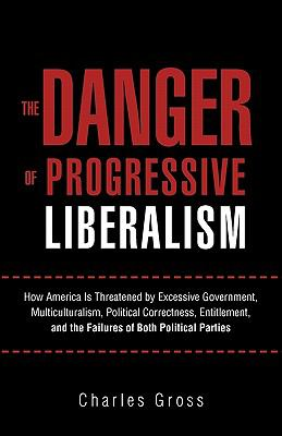 The Danger of Progressive Liberalism: How America Is Threatened by Excessive Government, Multiculturalism, Political Correctness, Entitlement, and the 9781462005758