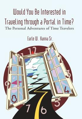 Would You Be Interested in Traveling Through a Portal in Time?: The Personal Adventures of Time Travelers 9781462007073