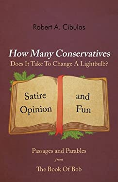 How Many Conservatives Does It Take to Change a Lightbulb?: Passages and Parables from the Book of Bob: Satire, Opinion, and Fun 9781462020263