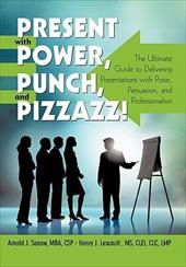 Present with Power, Punch, and Pizzazz!: The Ultimate Guide to Delivering Presentations with Poise, Persuasion, and Professionalis