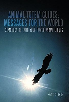 Animal Totem Guides: Messages for the World: Communicating with Your Power Animal Guides 9781462020713