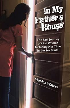 In My Father's House: The Past Journey of One Woman Including Her Time in the Sex Trade 9781462025336