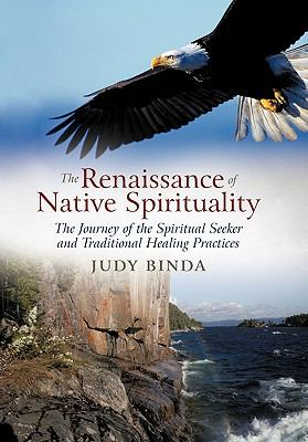 The Renaissance of Native Spirituality: The Journey of the Spiritual Seeker and Traditional Healing Practices 9781462027828