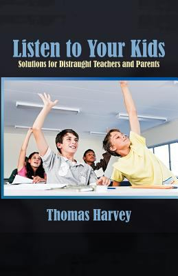 Listen to Your Kids: Solutions for Distraught Teachers and Parents 9781462030200