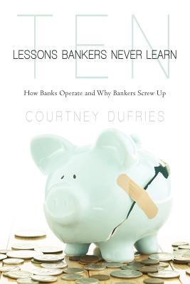 Ten Lessons Bankers Never Learn: How Banks Operate and Why Bankers Screw Up 9781462033249