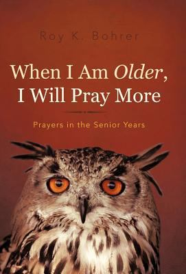 When I Am Older, I Will Pray More: Prayers in the Senior Years 9781462040407