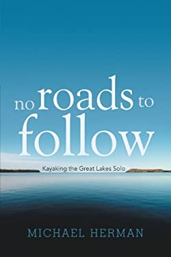 No Roads to Follow: Kayaking the Great Lakes Solo 9781462051939