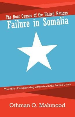 The Root Causes of the United Nations' Failure in Somalia: The Role of Neighboring Countries in the Somali Crisis 9781462053933