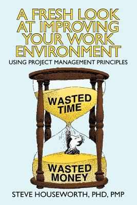 A Fresh Look at Improving Your Work Environment: Using Project Management Principles 9781462056231