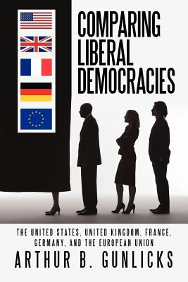 Comparing Liberal Democracies: The United States, United Kingdom, France, Germany, and the European Union 9781462057245