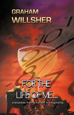 For the Life of Me...: Anecdotes from a Career in Hospitality 9781462058747