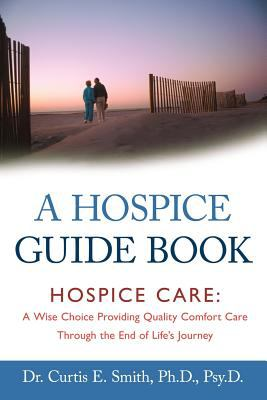 A Hospice Guide Book: Hospice Care: A Wise Choice Providing Quality Comfort Care Through the End of Life's Journey 9781462400096