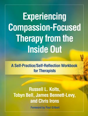 Experiencing Compassion-Focused Therapy from the Inside Out: A Self-Practice/Self-Reflection Workbook for Therapists (Self-Practice/Self-Reflection Gu