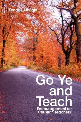 Go Ye and Teach: Encouragement for Christian Teachers 9781462845088
