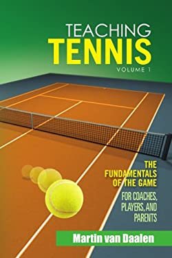 Teaching Tennis Volume 1: The Fundamentals of the Game (for Coaches, Players, and Parents) 9781462874590