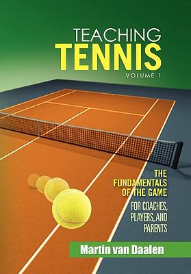 Teaching Tennis Volume 1: The Fundamentals of the Game (for Coaches, Players, and Parents) 9781462874606