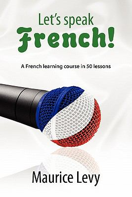 Let's Speak French!: A French Learning Course in 50 Lessons 9781462882441