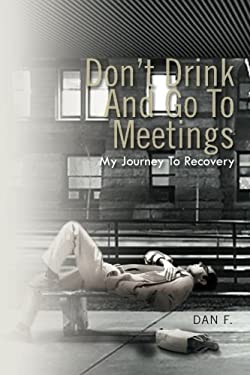 Don't Drink and Go to Meetings: My Journey to Recovery 9781462883578