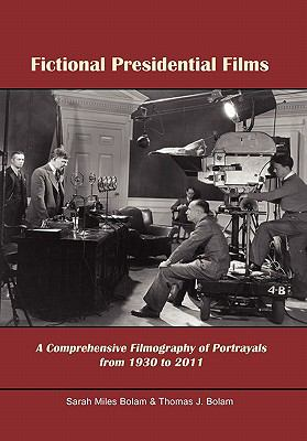 Fictional Presidential Films: A Comprehensive Filmography of Portrayals from 1930 to 2011 9781462893171