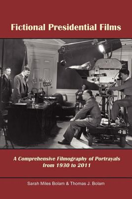 Fictional Presidential Films: A Comprehensive Filmography of Portrayals from 1930 to 2011 9781462893188