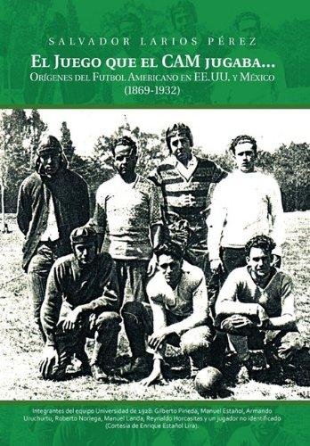 El Juego Que el CAM Jugaba...: Origines del Futbol Americano en EE.U.U. y Mexico (1869-1932)