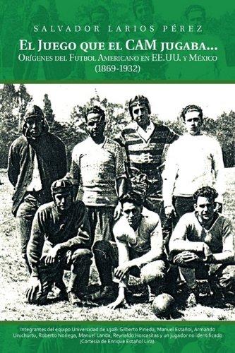 El Juego Que el CAM Jugaba...: Origenes del Futbol Americano en EE.U.U. y Mexico (1869-1932) 9781463301606