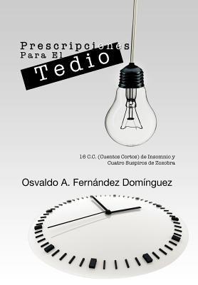 Prescripciones Para El Tedio: 16 C.C. (Cuentos Cortos) de Insomnio y Cuatro Suspiros de Zozobra 9781463304423