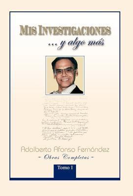 MIS Investigaciones...y Algo M S: Obras Completas de Adalberto Afonso Fern Ndez 9781463305802