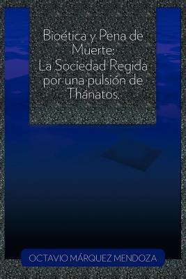 Bio Tica y Pena de Muerte: La Sociedad Regida Por Una Pulsi N de Th Natos. 9781463310455