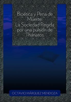 Bio Tica y Pena de Muerte: La Sociedad Regida Por Una Pulsi N de Th Natos. 9781463310462