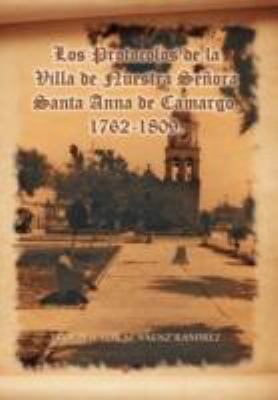 Los Protocolos de La Villa de Nuestra Se Ora Santa Anna de Camargo. 1762-1809. 9781463313333
