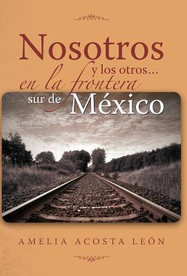 Nosotros y Los Otros... En La Frontera Sur de M Xico 9781463314729
