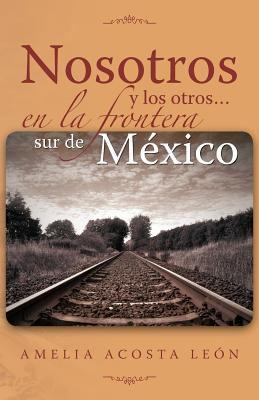 Nosotros y Los Otros... En La Frontera Sur de M Xico 9781463314736