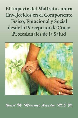 El Impacto del Maltrato Contra Envejecidos En El Componente F Sico, Emocional y Social Desde La Percepci N de Cinco Profesionales de La Salud 9781463316495