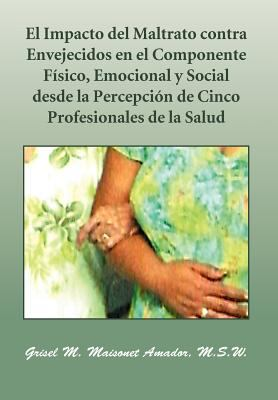 El Impacto del Maltrato Contra Envejecidos En El Componente F Sico, Emocional y Social Desde La Percepci N de Cinco Profesionales de La Salud 9781463316501